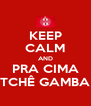 KEEP CALM AND PRA CIMA TCHÊ GAMBA - Personalised Poster A4 size