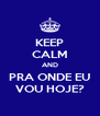 KEEP CALM AND PRA ONDE EU VOU HOJE? - Personalised Poster A4 size