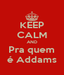 KEEP CALM AND Pra quem é Addams - Personalised Poster A4 size