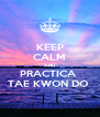 KEEP CALM AND PRACTICA  TAE KWON DO  - Personalised Poster A4 size