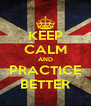 KEEP CALM AND PRACTICE BETTER - Personalised Poster A4 size