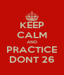 KEEP CALM AND PRACTICE DONT 26 - Personalised Poster A4 size