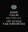 KEEP CALM AND PRACTICE  ITF STYLE TAE KWON DO - Personalised Poster A4 size