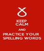 KEEP CALM AND PRACTICE YOUR  SPELLING WORDS - Personalised Poster A4 size