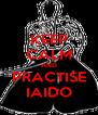 KEEP CALM AND PRACTISE IAIDO - Personalised Poster A4 size