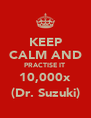 KEEP  CALM AND PRACTISE IT  10,000x (Dr. Suzuki) - Personalised Poster A4 size