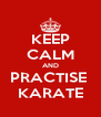 KEEP CALM AND PRACTISE  KARATE - Personalised Poster A4 size