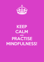 KEEP CALM AND PRACTISE MINDFULNESS! - Personalised Poster A4 size