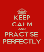 KEEP CALM AND PRACTISE  PERFECTLY - Personalised Poster A4 size