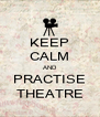 KEEP CALM AND PRACTISE THEATRE - Personalised Poster A4 size