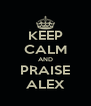 KEEP CALM AND PRAISE ALEX - Personalised Poster A4 size