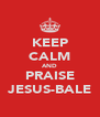 KEEP CALM AND PRAISE JESUS-BALE - Personalised Poster A4 size