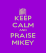 KEEP CALM AND PRAISE MIKEY - Personalised Poster A4 size