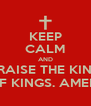 KEEP CALM AND PRAISE THE KING OF KINGS. AMEN  - Personalised Poster A4 size