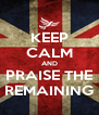 KEEP CALM AND PRAISE THE REMAINING - Personalised Poster A4 size