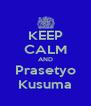 KEEP CALM AND Prasetyo Kusuma - Personalised Poster A4 size