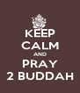 KEEP CALM AND PRAY 2 BUDDAH - Personalised Poster A4 size