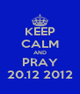 KEEP CALM AND PRAY 20.12 2012 - Personalised Poster A4 size