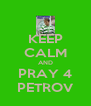 KEEP CALM AND PRAY 4 PETROV - Personalised Poster A4 size