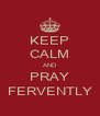 KEEP CALM AND PRAY FERVENTLY - Personalised Poster A4 size