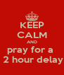 KEEP CALM AND pray for a   2 hour delay - Personalised Poster A4 size