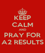 KEEP CALM AND PRAY FOR A2 RESULTS - Personalised Poster A4 size