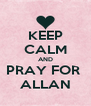 KEEP CALM AND PRAY FOR  ALLAN - Personalised Poster A4 size