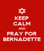 KEEP CALM AND PRAY FOR BERNADETTE - Personalised Poster A4 size