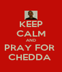 KEEP CALM AND PRAY FOR  CHEDDA  - Personalised Poster A4 size