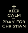 KEEP CALM AND PRAY FOR CHRISTIAN - Personalised Poster A4 size