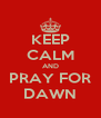 KEEP CALM AND PRAY FOR DAWN - Personalised Poster A4 size