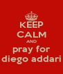 KEEP CALM AND pray for diego addari - Personalised Poster A4 size