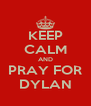 KEEP CALM AND PRAY FOR DYLAN - Personalised Poster A4 size
