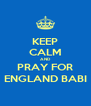 KEEP CALM AND PRAY FOR ENGLAND BABI - Personalised Poster A4 size