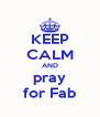 KEEP CALM AND pray for Fab - Personalised Poster A4 size