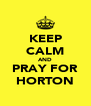 KEEP CALM AND PRAY FOR HORTON - Personalised Poster A4 size