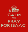 KEEP CALM AND PRAY FOR ISAAC  - Personalised Poster A4 size
