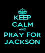 KEEP CALM AND PRAY FOR JACKSON - Personalised Poster A4 size