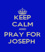 KEEP CALM AND PRAY FOR JOSEPH  - Personalised Poster A4 size