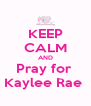 KEEP CALM AND Pray for  Kaylee Rae  - Personalised Poster A4 size