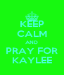KEEP CALM AND PRAY FOR KAYLEE - Personalised Poster A4 size