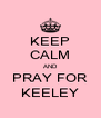 KEEP CALM AND PRAY FOR KEELEY - Personalised Poster A4 size