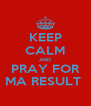 KEEP CALM AND PRAY FOR MA RESULT  - Personalised Poster A4 size