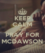 KEEP CALM AND PRAY FOR MCDAWSON - Personalised Poster A4 size