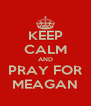 KEEP CALM AND PRAY FOR MEAGAN - Personalised Poster A4 size