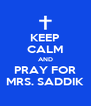 KEEP CALM AND PRAY FOR MRS. SADDIK - Personalised Poster A4 size