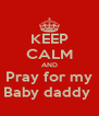 KEEP CALM AND Pray for my Baby daddy  - Personalised Poster A4 size
