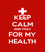 KEEP CALM AND PRAY FOR MY HEALTH - Personalised Poster A4 size