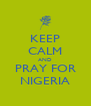 KEEP CALM AND PRAY FOR NIGERIA - Personalised Poster A4 size