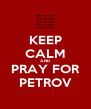 KEEP CALM AND PRAY FOR PETROV - Personalised Poster A4 size